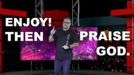 Enjoy! Then Praise God